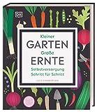Kleiner Garten - große Ernte: Selbstversorgung Schritt für Schritt