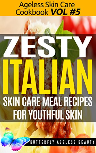 Zesty Italian Cook Book Skin Care Recipes For Youthful Skin: The Italian Cookbook Anti Aging Diet (The Ageless Skin Care Cookbook Volume 5) (English Edition)