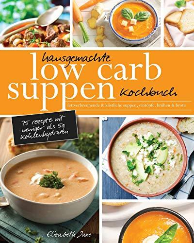 Hausgemachte Low Carb Suppen Kochbuch: Fettverbrennende & köstliche Suppen, Eintöpfe, Brühen & Brote. Low Carb Komfortmahlzeiten für die Seele