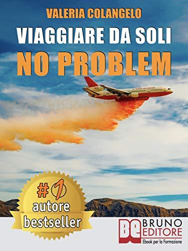 Viaggiare Da Soli No Problem: Come Organizzare Il Proprio Viaggio Perfetto In Italia e Nel Mondo Alla Scoperta Di Sé Stessi e Sentirsi Sicuri
