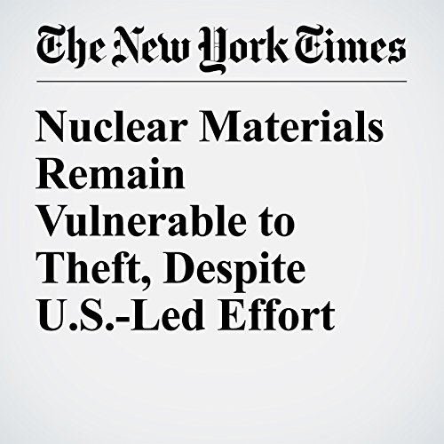 Nuclear Materials Remain Vulnerable to Theft, Despite U.S.-Led Effort audiobook cover art