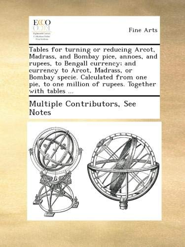 Tables for turning or reducing Arcot, Madrass, and Bombay pice, annoes, and rupees, to Bengall currency; and currency to Arcot, Madrass, or Bombay ... million of rupees. Together...
