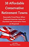 38 Affordable Conservative Retirement Towns: Reasonably Priced Places Where Traditional American Values are Cherished and Conservative Views are Respected (Best Places to Retire)