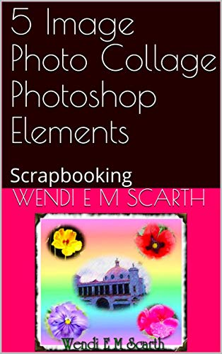 5 Image Photo Collage Photoshop Elements: Scrapbooking (Photoshop Elements Made Easy Book 83) (English Edition)