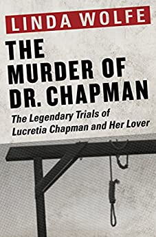 The Murder of Dr. Chapman: The Legendary Trials of Lucretia Chapman and Her Lover by [Linda Wolfe]