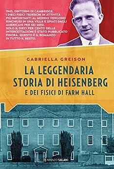 La leggendaria storia di Heisenberg e dei fisici di Farm Hall di [Gabriella Greison]