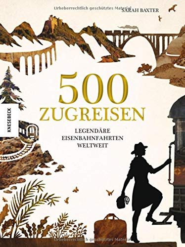 500 Zugreisen: Legendäre Eisenbahnfahrten weltweit. Eine Eisenbahnreise durch die Weltgeschichte....