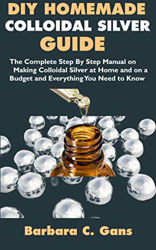 DIY Homemade Colloidal Silver Guide: The Complete Step By Step Manual on Making Colloidal Silver at Home and on a Budget and Everything You Need to Know (English Edition)