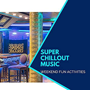 Super Chillout Music - Weekend Fun Activities