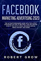 Facebook Marketing Advertising 2020: The ultimate beginners guide with the latest strategies on how to become a top influencer even if you have a small business (social media mastery ads guide)