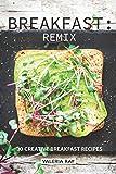 Breakfast: Remix: 30 Creative Breakfast Recipes