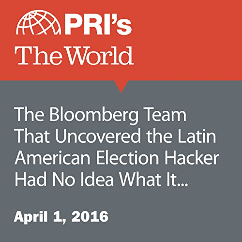 The Bloomberg Team That Uncovered the Latin American Election Hacker Had No Idea What It Would Find audiobook cover art