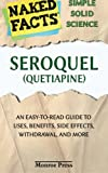 Seroquel (Quetiapine): Everything You Need to Know About Uses, Side Effects, Lawsuits, Controversies, Withdrawal, and More (A User-Friendly Guide to ... and Caregivers) (Naked Facts) (Volume 1)