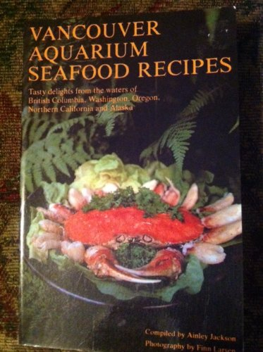 VANCOUVER AQUARIUM SEAFOOD RECIPES Tasty Delights From the Waters of British Columbia, Washington, Oregon, Northern California and Alaska