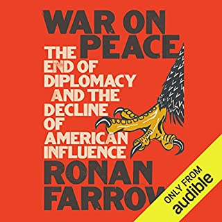 War on Peace     The End of Diplomacy and the Decline of American Influence              Written by:                                                                                                                                 Ronan Farrow                               Narrated by:                                                                                                                                 Ronan Farrow                      Length: 10 hrs and 53 mins     45 ratings     Overall 4.6