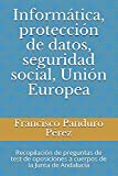 Informática, protección de datos, seguridad social, Unión Europea: Recopilación de preguntas de test de oposiciones a cuerpos de la Junta de Andalucía