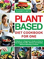 Plant Based Diet Cookbook for One: 2 Books in 1 Beginner's Guide on How to Eat Healthy for Men, Women and Athletes Without Spending a Fortune (The Smith's Meal Plan Cookbook)