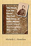 My Heart Is In The Cause ...: The Civil War Diaries of Private James A. Meyers, 45th PA Volunteers