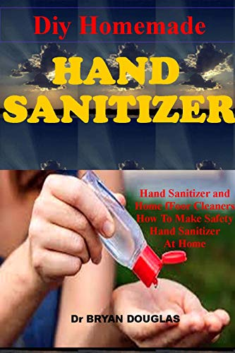 DIY HOMEMADE HAND SANITIZER: Hand Sanitizer and Home Floor Cleaners. How to Make Different Safety Hand Sanitizers and Floor Cleaners at Home