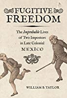 Fugitive Freedom: The Improbable Lives of Two Impostors in Late Colonial Mexico