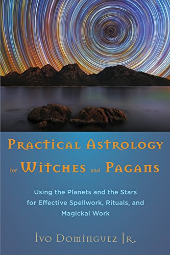 Practical Astrology for Witches and Pagans: Using the Planets and the Stars for Effective Spellwork, Rituals, and Magickal Work