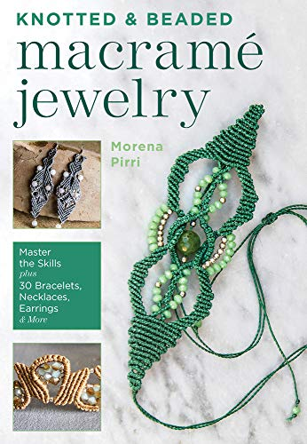 Knotted and Beaded Macrame Jewelry: Master the Skills plus 30 Bracelets, Necklaces, Earrings & More