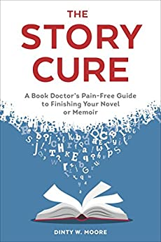 The Story Cure: A Book Doctor's Pain-Free Guide to Finishing Your Novel or Memoir by [Dinty W. Moore]