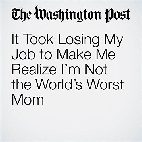 It Took Losing My Job to Make Me Realize I'm Not the World's Worst Mom copertina