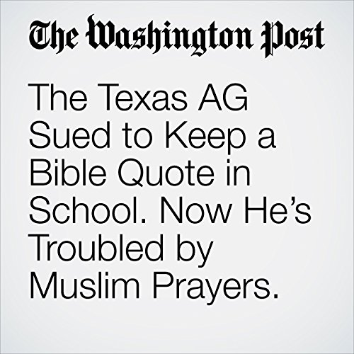 The Texas AG Sued to Keep a Bible Quote in School. Now He's Troubled by Muslim Prayers. copertina