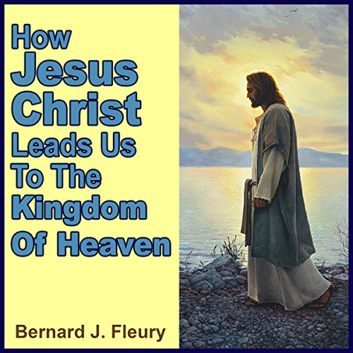 How Jesus Christ Leads Us to the Kingdom of Heaven cover art