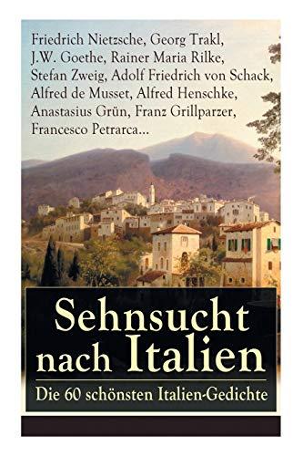 Sehnsucht nach Italien: Die 60 schönsten Italien-Gedichte: Die 60 schönsten Italien-Gedichte: Eine lyrische Ode an Italien von Goethe, Nietzsche, ... Heinrich Lersch, Werner, Emil Peschkau...