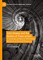 John Dewey and the Notion of Trans-action: A Sociological Reply on Rethinking Relations and Social Processes (Palgrave Studies in Relational Sociology)