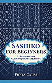 Sashiko for Beginners: An Inspirational Guide to Japanese Quilting (Creative Art for Beginners Book 4)