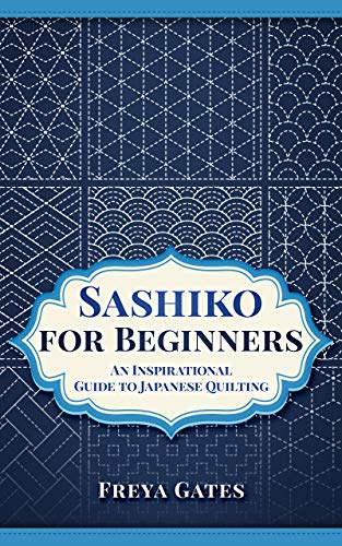 Sashiko for Beginners: An Inspirational Guide to Japanese Quilting (Creative Art for Beginners Book 4) (English Edition)