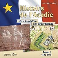 Histoire de l'Acadie - Tome 1: 1603-1710: De la fondation aux déportations