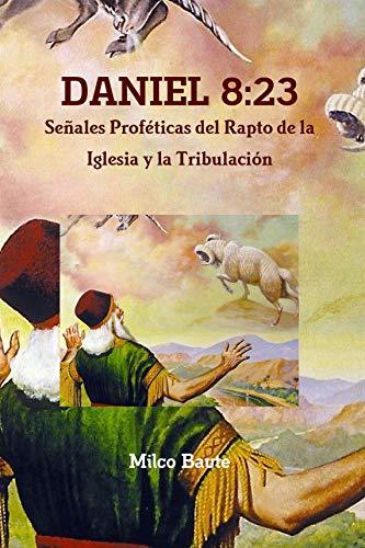 DANIEL 8:23: SEÑALES PROFETICAS DEL RAPTO DE LA IGLESIA Y LA TRIBULACIÓN (Spanish Edition)