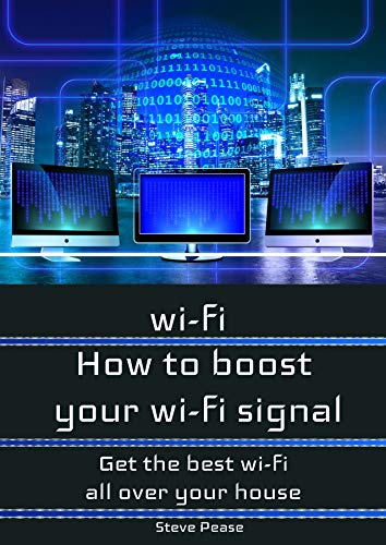 WI - FI: HOW TO BOOST YOUR WI - FI SIGNAL: Get the wi - fi and internet access you need all over your house (English Edition)