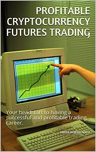 PROFITABLE CRYPTOCURRENCY FUTURES TRADING: Your headstart to having a successful and profitable trading career.
