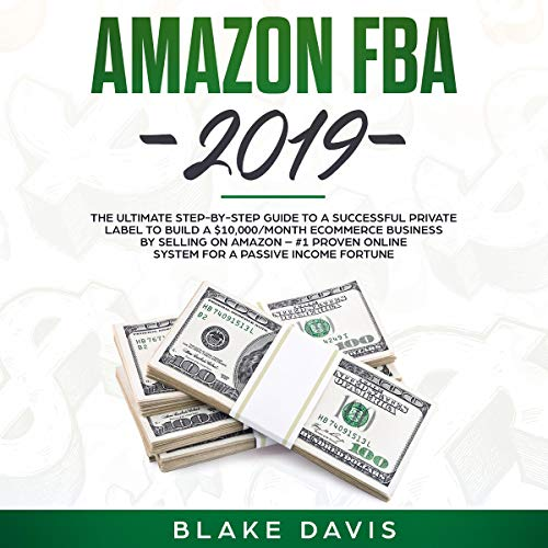 Amazon FBA 2019: The Ultimate Step-by-Step Guide to a Successful Private Label to Build a $10,000/Month E-Commerce Business by Selling on Amazon cover art