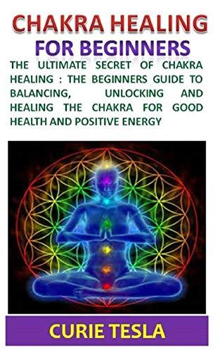 Chakra Healing: The ultimate secret of chakra healing: The beginners guide to balancing, unlocking and healing the chakra for good health and positive energy