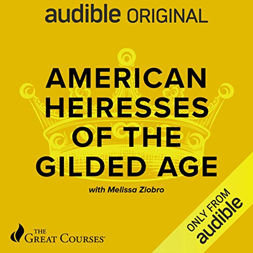 American Heiresses of the Gilded Age Audiobook By Melissa Ziobro, The Great Courses cover art