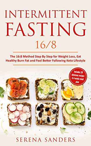 Intermittent Fasting 16 8 The 16 8 Method Step By Step For Weight Loss Eat Healthy Burn Fat And Feel Better Following Keto Lifestyle Includes 20 Delicious Recipes 4 Weeks Meal Plan Kindle