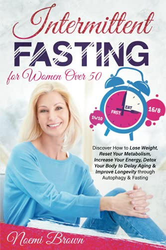 INTERMITTENT FASTING FOR WOMEN OVER 50: Discover How to Lose Weight Loss, Reset Your Metabolism, Increase Your Energy, Detox Your Body to Delay Aging & Improve Longevity through Autophagy & Fasting