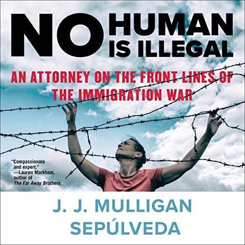 No Human Is Illegal     An Attorney on the Front Lines of the Immigration War              Written by:                                                                                                                                 J. J. Mulligan Sepulveda                               Narrated by:                                                                                                                                 Robertson Dean                      Length: 7 hrs and 23 mins     Not rated yet     Overall 0.0
