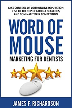 Word of Mouse Marketing for Dentists: Take Control of Your Online Reputation, Rise to the Top of Google Searches, and Dominate Your Competition by [James Richardson]