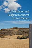 Urbanization and Religion in Ancient Central Mexico (Oxford Studies in the Archaeology of Ancient States)