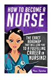 How to Become a Nurse: The Exact Roadmap That Will Lead You to a Fulfilling Career in Nursing! (Registered Nurse RN, Licensed Practical Nurse LPN, ... CNA, Job Hunting, Career Guide) (Volume 1)