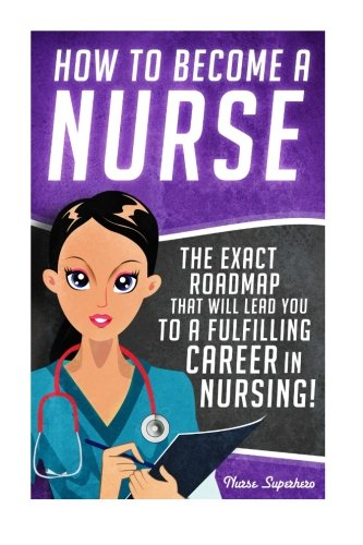 How to Become a Nurse: The Exact Roadmap That Will Lead You to a Fulfilling Career in Nursing! (Registered Nurse RN, Licensed Practical Nurse LPN, … CNA, Job Hunting, Career Guide) (Volume 1)