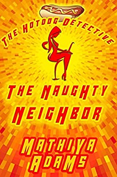 The Naughty Neighbor: The Hot Dog Detective ( A Denver Detective Cozy Mystery) by [Mathiya Adams]