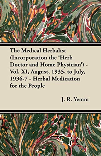 The Medical Herbalist (Incorporation the 'Herb Doctor and Home Physician') - Vol. XI, August, 1935, to July, 1936-7 - Herbal Medication for the People